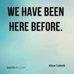 alison-cottrell-quote-we-have-been-here-before